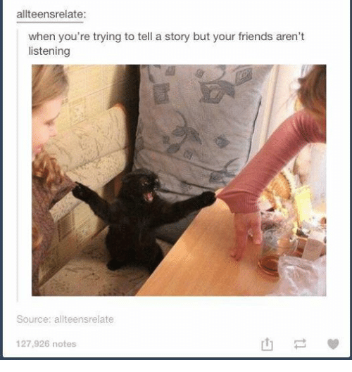 teen relatable: allteensrelate:  when you're trying to tell a story but your friends aren't  listening  Source:  teens relate  127,926 notes