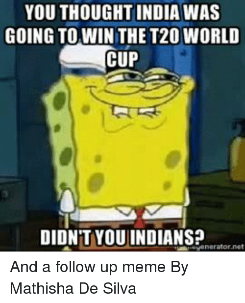 t20 world cup: YOU THOUGHT INDIA WAS  GOING TO WIN THE T20 WORLD  CUP  DIDNT YOUINDIANS?  Henerator net And a follow up meme By Mathisha De Silva