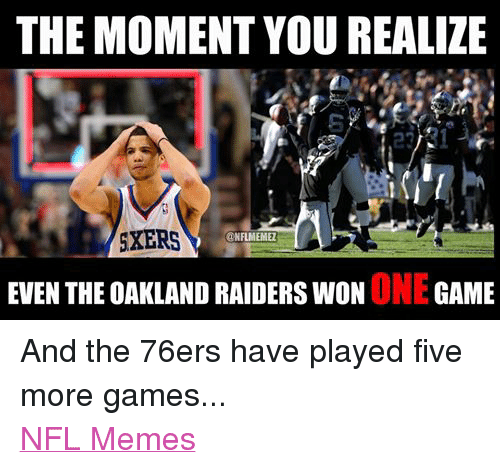 Oakland Raider: THE MOMENT YOU REALIZE  SXERS  @NFL MEMEZ  EVEN THE OAKLAND RAIDERS WON  ONE  GAME And the 76ers have played five more games... NFL Memes