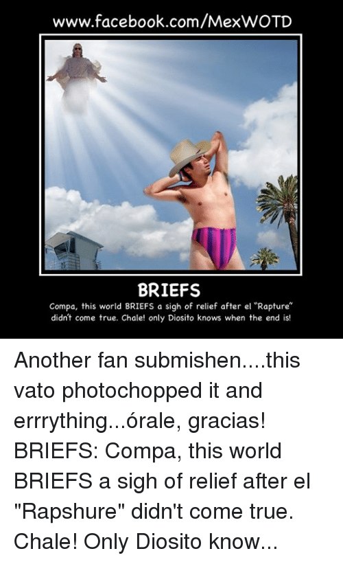 "Borat: www.facebook.com/MexWOTD  BRIEFS  Compa, this world BRIEFS a sigh of relief after el ""Rapture""  didn't come true. Chale! only Diosito knows when the end is! Another fan submishen....this vato photochopped it and errrything...órale, gracias! BRIEFS: Compa, this world BRIEFS a sigh of relief after el ""Rapshure"" didn't come true.  Chale! Only Diosito knows when the end is! - Rey Leon DelaSelva *Tha vato on the picshur been baptized as ""El Borat de Sinaloa""*"