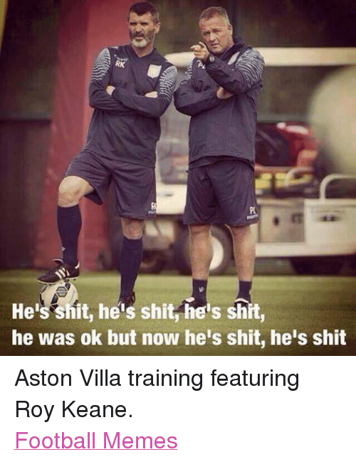 roy keane: S RK  He  hit, heis shit he's shit,  he was ok but now he's shit, he's shit Aston Villa training featuring Roy Keane. Football Memes