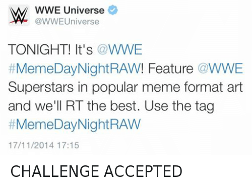 Wwe Memes: W WWE Universe  Universe  TONIGHT! It's a WWE  Meme Day Night RAW! Feature WWE  Superstars in popular meme format art  and we'll RT the best. Use the tag  #Meme Day Night RAW  17/11/2014 17:15 CHALLENGE ACCEPTED