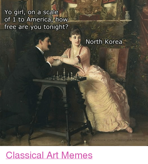Classic Art: Yo girl, on a scale  of 1 to America, how  free are you tonight?  North Korea  facebook.com/ClassicalArtMemes Classical Art Memes