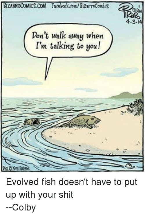 colbi: ZARROCOMICS.COM Facebook.com/BizarroComics  Don't walk away when  I'm talking to you!  4.3 Evolved fish doesn't have to put up with your shit --Colby