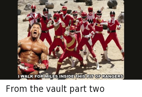 the vault: I WALK FOR MILES INSIDE THIS PIT OF RANGERS From the vault part two