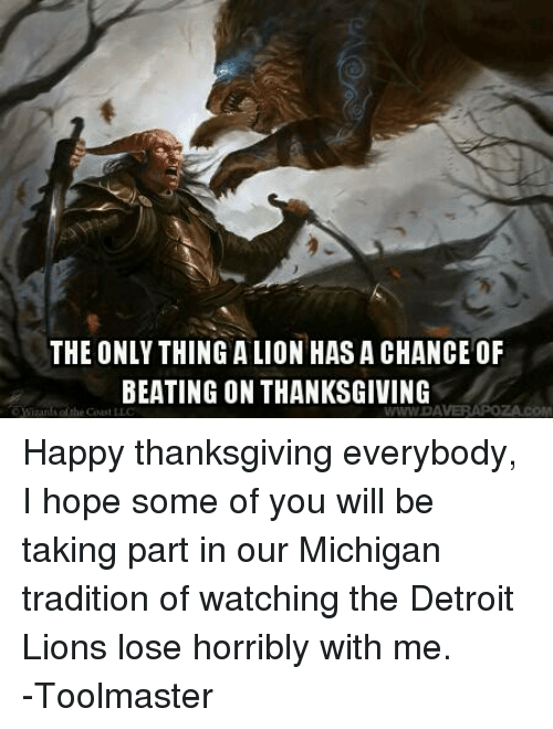 Detroit Lions: THE ONLY THING ALIONHASA CHANCE OF  BEATING ON THANKSGIVING  WWWDA Happy thanksgiving everybody, I hope some of you will be taking part in our Michigan tradition of watching the Detroit Lions lose horribly with me.  -Toolmaster