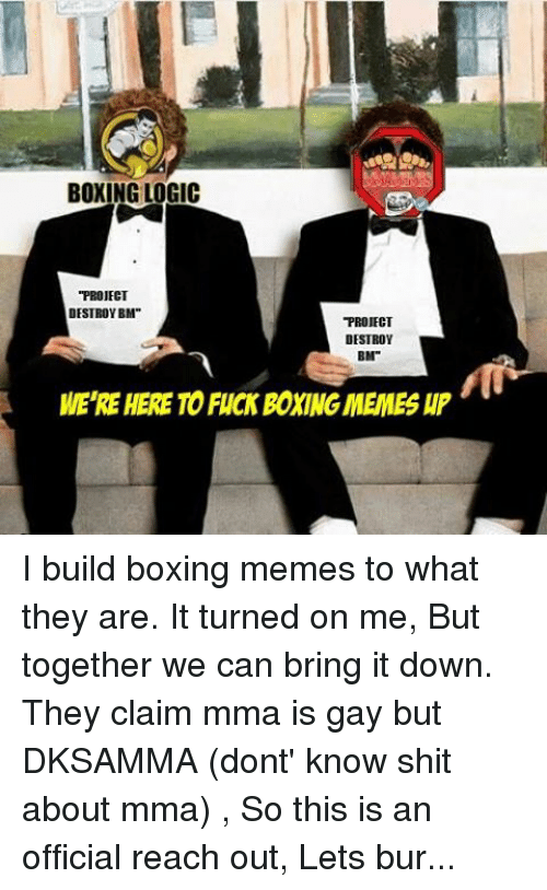 """Boxing, Fucking, and Logic: MAM  BOXING LOGIC  """"PROJECT  DESTROY BM""""  PROJECT  DESTROV  BM""""  MERE HERETO FUCK BONINGMEMES HP I build boxing memes to what they are. It turned on me, But together we can bring it down. They claim mma is gay but DKSAMMA (dont' know shit about mma) , So this is an official reach out, Lets burn them to the ground together.  #LETSGOCHAMP"""