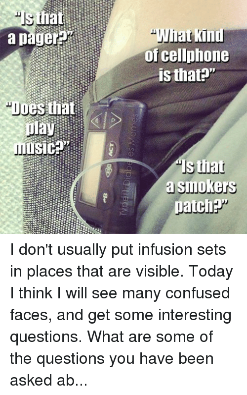 "Confused Faces: Does that  play  What kind  of cellphone  is that?""  that  a Smoke  patch I don't usually put infusion sets in places that are visible. Today I think I will see many confused faces, and get some interesting questions. What are some of the questions you have been asked about your insulin pump? ‪#‎itsjustmypancreas‬  - Meredith"