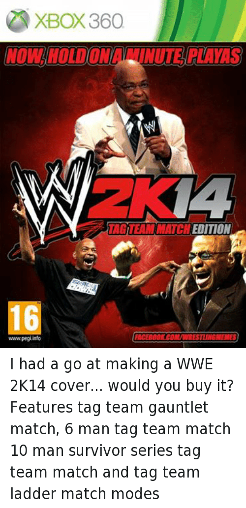 Survivor Series: XBOX360  EDITION  16  FACEBOOK COM/WRESTLINGMEMES  www.pegi info I had a go at making a WWE 2K14 cover... would you buy it? Features tag team gauntlet match, 6 man tag team match 10 man survivor series tag team match and tag team ladder match modes