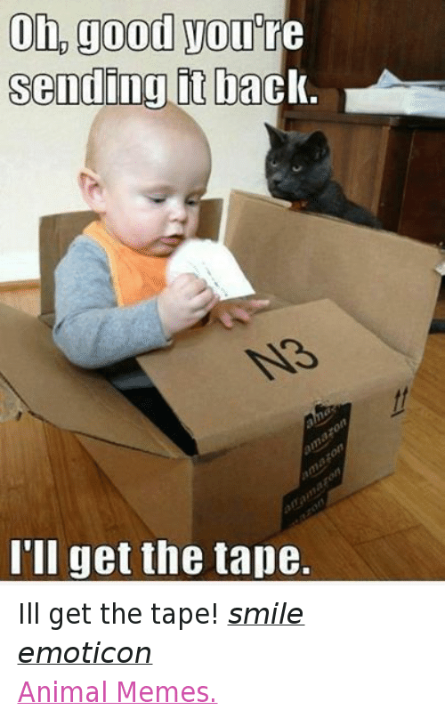 Animals, Anime, and Meme: on good you'  sending it ba  I'll get the tape. Ill get the tape! smile emoticon  Animal Memes.