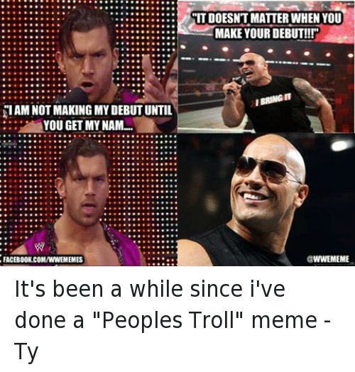 """troll meme: SIAM NOT MAKING MY DEBUT UNTIL  YOU GET MY NAM...  FACEBOOK.COMANNEMEMES  ITDOESNT MATTER WHEN YOU  MAKE YOUR DEBUT!!!""""  IBRINGIT  WWEMEME It's been a while since i've done a """"Peoples Troll"""" meme  -Ty"""