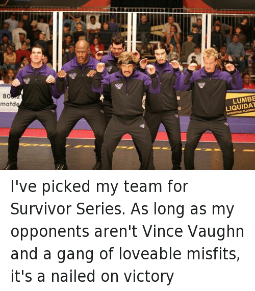 Survivor Series: 80  matd  LUMBE  LIQUIDAT  HARDWOOD FLOORING  BA  MD I've picked my team for Survivor Series. As long as my opponents aren't Vince Vaughn and a gang of loveable misfits, it's a nailed on victory