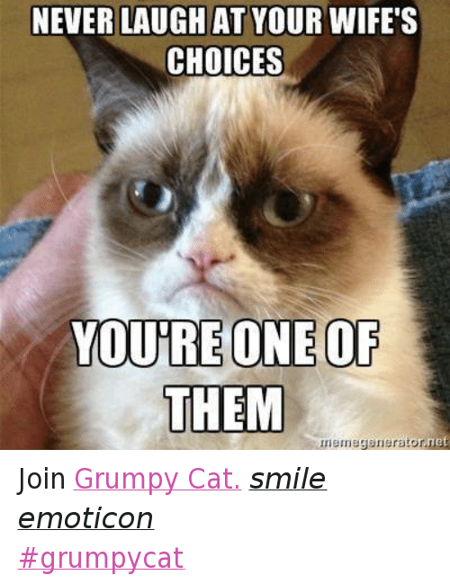 Never Laugh At Your Wifes Choices: NEVER LAUGH AT YOUR WIFE'S  CHOICES  YOURE ONE OF  THEM  rnemegenerator,net Join Grumpy Cat. smile emoticon ‪#‎grumpycat‬