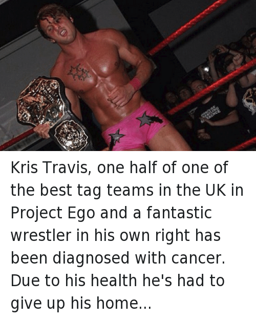 Suplexed: Kris Travis, one half of one of the best tag teams in the UK in Project Ego and a fantastic wrestler in his own right has been diagnosed with cancer.  Due to his health he's had to give up his home and move back in with his family for his ongoing chemotherapy and recovery.  The British Wrestling Community and people worldwide have rallied behind Trav, raising more than £2,500 (and counting) to help support him while he gets back into fighting shape.  If you'd like to contribute you can donate here: https://www.indiegogo.com/…/showing-some-love-to-kris-travis or here :https://www.indiegogo.com/…/trav-aid-the-kris-travis-cancer… Get well soon Trav, I'm booking you to beat cancer with 16 german suplexes in an absolute squash match. You'll be back on your feet before you know it.