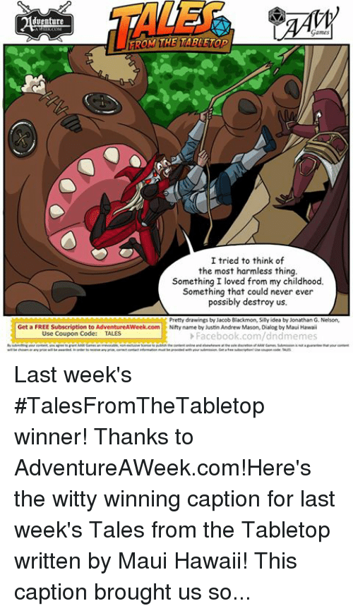 Facebook, Love, and Drawings: venture  Games  TAROM THE TABLETop  I tried to think of  the most harmless thing.  Something I loved from my childhood.  Something that could never ever  possibly destroy us.  Pretty drawings by Jacob Blackmon, Silly idea by Jonathan G. Nelson,  Get a FREE Subscription to AdventureAWeek.com  Nifty  name by Justin Andrew Mason, Dialog by Maui Hawaii  Use Coupon Code  TALES  Facebook.com/dndmemes  of ARWGames. Submission not guarantee that our content  Games an irrevocable, license to publish the content onlne and at the sole discretion  wil be chosen or any prue wil be awarded. inorder to receive any prar, correct contact information must beprovided with your submission. Get a free subscriptiontune coupon code: TALES Last week's ‪#‎TalesFromTheTabletop‬ winner! Thanks to AdventureAWeek.com!Here's the witty winning caption for last week's Tales from the Tabletop written by Maui Hawaii! This caption brought us some giant kaiju-sized laughs! ‪#‎talesfromthetabletop‬ ‪#‎tabletop‬ ‪#‎rpg‬ ‪#‎gaming‬