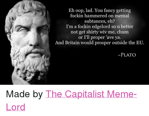 you fancy: Eh oop, lad. You fancy getting  fockin hammered on memal  subtances, eh?  I'm a fockin edgelord so u better  not get shirty wiv me, chum  or I'll proper 'ave ya.  And Britain would prosper outside the EU.  PLATO Made by The Capitalist Meme-Lord