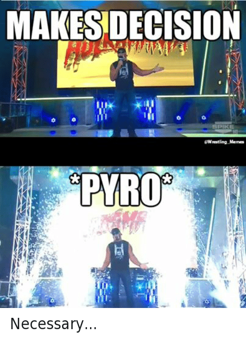 pyros: MAKES DECISION  SPIKE  Wrestling Memes  PYRO Necessary...