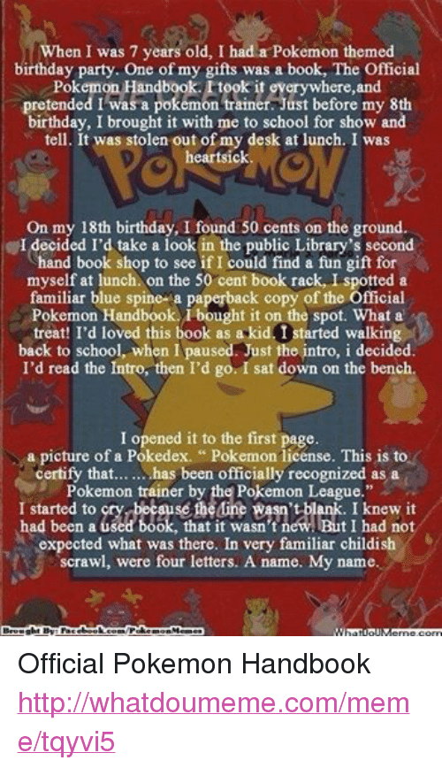 "50 Cent, Birthday, and Books: When I was 7 years old, I had a Pokemon themed  birthday party. One of my gifts was a book, The Official  Pokemon Handbook. took it everywhere, and  pretended I was a pokemon trainer. Just before my 8th  birthday, I brought it with me to school for show and  tell. It was stolen out of my desk at lunch. I was  heartsick  On my 18th birthday, I found 50 cents on the ground.  I decided I'd take a look in the public Library's second  hand book shop to see if I could find a fun gift for  myself at lunch. on the 50 cent book rack, I spotted a  familiar blue spine a paperback copy of the Official  Pokemon Handbook. bought it on the spot. What a  treat! I'd loved this book as a kid I started walking  back to school, when I paused. Just the intro, i decided.  I'd read the Intro, then I'd go. I sat down on the bench.  I opened it to the first page.  a picture of a Pokedex. Pokemon license. This is to  certify that... has been officially recognized as a  Pokemon trainer by the Pokemon League.""  to Mine Rasn't blank. had been used book, that it wasn't new. I had not  expected what was there. In very familiar childish  scrawl, were four letters. A name. My name.  Brought By Fac  /Poke  Memes  ebook  morn Official Pokemon Handbook http://whatdoumeme.com/meme/tqyvi5"