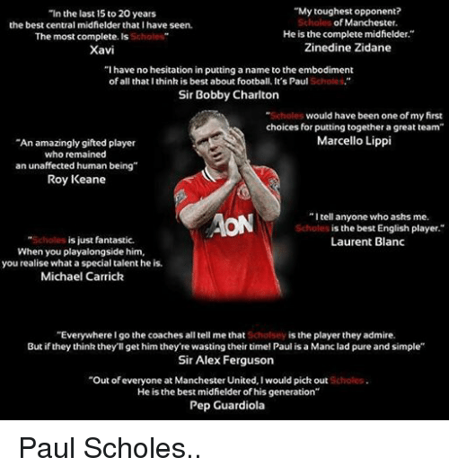"roy keane: ""My toughest opponent?  ""In the last 15 to 20 years  the best central midfielder that I have seen  Scholes  of Manchester.  He is the complete midfielder.""  The most complete. Is  Zinedine Zidane  Xavi  ""I have no hesitation in putting a name to the embodiment  of all that I think is best about football. It's Paul  Scholes.  Sir Bobby Charlton  would have been one of my first  choices for putting together a great team""  Marcello Lippi  ""An amazingly gifted player  who remained  an unaffected human being""  Roy Keane  ""I tell anyone who asks me.  AON  is the best English player.  is just fantastic.  Laurent Blanc  When you playalongside him,  you realise what a special talent he is.  Michael Carrick  ""Everywhere I go the coaches all tell me that  is the player they admire.  But if they think they'll get him they're wasting their time! Paul is a Manciad pure and simple""  Sir Alex Ferguson  ""Out of everyone at Manchester United, l would pick out  He is the best midfielder of his generation""  Pep Guardiola Paul Scholes.."
