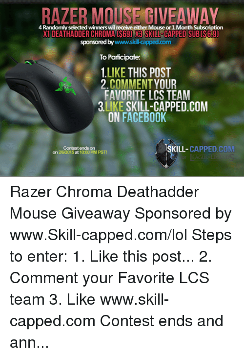 Subscripter: RAZER MOUSE GIVEAWAY  4 Randomly selected winners wil  eceive er Mouseor 1Month Subscription  X1 DEATHADDER CHROMA (S69) W3 SKILLSCAPPED SUBCS69)  sponsored by  www.skil-capped  To Participate:  1.LIKE THIS POST  2 COMMENT YOUR  FAVORITE LCS TEAM  LIKE  SKILL-CAPPED COM  ON FACEBOOK  ISKILL- CAPPED CO  Contest ends on  on 2/6/2015 at 10:00 PM PST! Razer Chroma Deathadder Mouse Giveaway Sponsored by www.Skill-capped.com/lol Steps to enter: 1. Like this post... 2. Comment your Favorite LCS team 3. Like www.skill-capped.com Contest ends and announced 2/6/2015