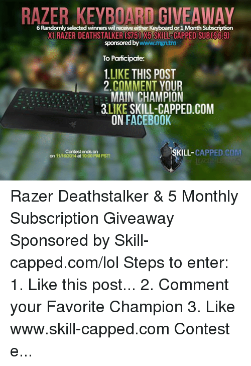 Subscripter: RAZER KEYBOARD GIVEAWAY  6 Randomly selected winners wil receive either Keyboardor 1Month ption  001 RAZER DEATHSTALKER (ST5) X5 SKILL CAPPED SUBS69)  sponsored www.mgn.tm  by  To Participate:  LIKE  THIS POST  2 COMMENT YOUR  MAIN CHAMPION  LIKE  SKILL-CAPPED COM  ON FACEBOOK  ISKILL- CAPPED COM  Contest ends on  on 1116/2014 at 10:00 PM PST! Razer Deathstalker & 5 Monthly Subscription Giveaway  Sponsored by Skill-capped.com/lol Steps to enter: 1. Like this post... 2. Comment your Favorite Champion 3. Like www.skill-capped.com Contest ends 11/16