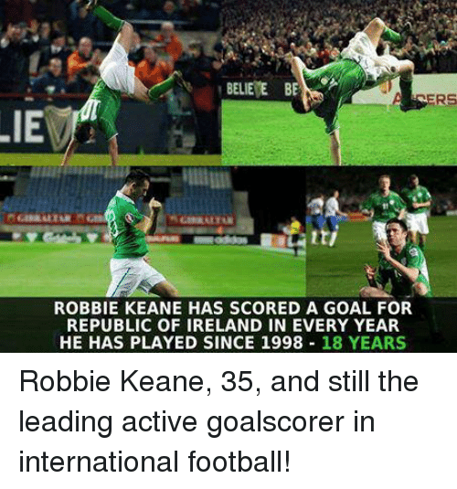 robbie keane: BELIEVE  BE  LIE  ROBBIE KEANE HAS SCORED A GOAL FOR  REPUBLIC OF IRELAND IN EVERY YEAR  HE HAS PLAYED SINCE 1998  18 YEARS Robbie Keane, 35, and still the leading active goalscorer in international football!