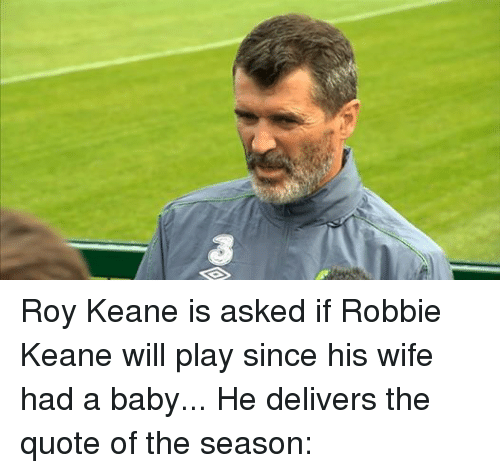 robbie keane: Roy Keane is asked if Robbie Keane will play since his wife had a baby... He delivers the quote of the season: