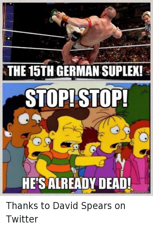 Suplexed: ATHE 15TH GERMAN SUPLEX!  STOP! STOP!  HETSIALREADY DEAD! Thanks to David Spears on Twitter
