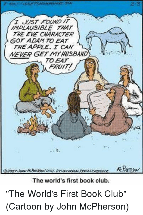 "Book Club: wWST FOUND IT  INPLAUS/BLE THAT  THE EVE CHARACTER  GOT ADAM TO EAT  THE APPLE. CAN  MEVER GETMYHUSBAND  EAT  The world's first book club. ""The World's First Book Club""  (Cartoon by John McPherson)"