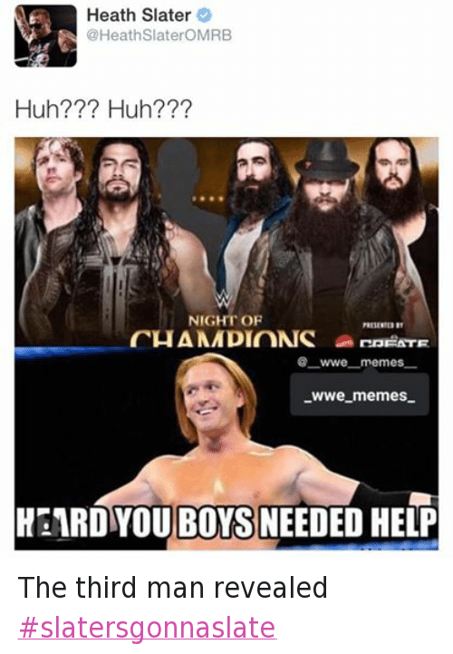 Wwe Memes: Heath Slater  @Heath SlateroMRB  Huh Huh?  NIGHT OF  CHAMMDIONS  FATE  wwe memes  WWe memes.  OUBOYS NEEDED HELP The third man revealed ‪#‎slatersgonnaslate‬