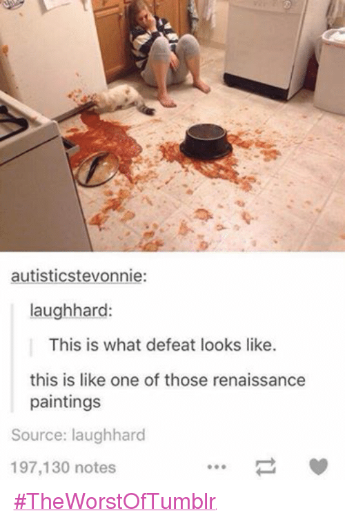 Autists: autistics tevonnie  laugh hard:  This is what defeat looks like.  this is like one of those renaissance  paintings  Source: laughhard  197,130 notes ‪#‎TheWorstOfTumblr‬