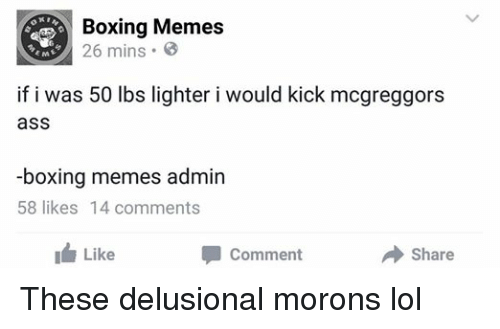 Ass, Boxing, and Lol: Boxing Memes  26 EME  if i was 50 lbs lighter i would kick mcgreggors  ass  -boxing memes admin  58 likes 14 comments  I Like  Share  Comment These delusional morons lol