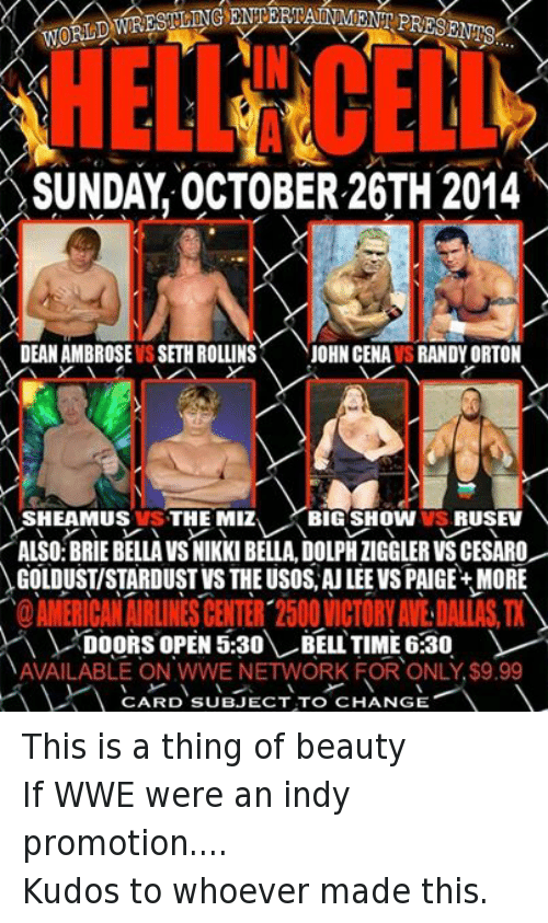 sheamus: WORLD  SUNDAY OCTOBER 26TH 2014  DEAN AMBROSE IS SETH ROLLINS  JOHN CENAVSRANDYORTON  SHEAMUS VS THE MIZ  BIG SHOW VS, RUSEV  ALSO:BRIE BELLA VSNIKKI BELLA, DOLPHIIGGLERVSCESARO  GOLDUSTISTARDUST VS THEUSOS AU LEE VS PAIGE+ MORE  DOORS OPEN 5:30  BELL TIME 6:30  NAVAILABLE ON WWE NETWORK FOR ONLY $9.99  V CARD SUBJECT TO CHANGE This is a thing of beautyIf WWE were an indy promotion.... Kudos to whoever made this.