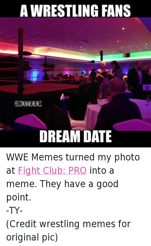 Wwe Memes: AWRESTLING FANS  FBCOM/WWEMEMES  DREAM DATE WWE Memes turned my photo at Fight Club: PRO into a meme. They have a good point. -TY- (Credit wrestling memes for original pic)