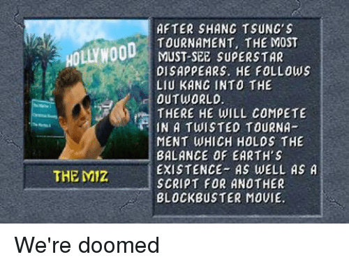 liu kang: HOLLYWOOD  THE Miz  AFTER SHANG TSUNG's  TOURNAMENT, THE MOST  MUST-SEE SUPERSTAR  DISAPPEARS. HE FOLLOWS  LIU KANG INTO THE  OUT WORLD  THERE HE WILL COMPETE  IN A TWISTED TOURNA  MENT WHICH HOLDS THE  BALANCE OF EARTH S  EXISTENCE AS WELL AS A  SCRIPT FOR ANOTHER  BLOCKBUSTER MOVIE. We're doomed