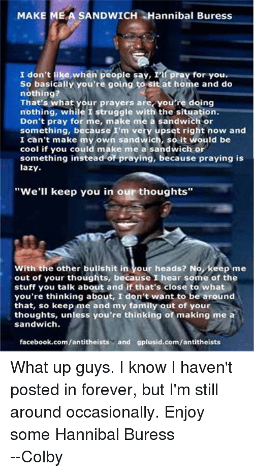 """colbi: MAKE  MEA SANDWICH Hannibal Buress  pray for you  I don't like when people say, 1  So basically you're going to sit at home and do  nothing?  That's what your prayers are, you're doing  nothing, while I struggle with the situation.  Don't pray for me, make me a sandwich or  something, because I'm very upset right now and  I can't make my own sandwich, so it would be  cool if you could make me a sandwich or  something instead of praying, because praying is  lazy.  """"We'll keep you in our thoughts""""  With the other bullshit in  our heads? No, keep me  out of your thoughts, because I hear some of the  stuff you talk about and if that's close to what  you're thinking about, I don't want to be around  that, so keep me and my family out of your  thoughts, unless you're thinking of making me a  sandwich.  facebook.com/antitheists  and gplusid.com/antitheists What up guys. I know I haven't posted in forever, but I'm still around occasionally. Enjoy some Hannibal Buress --Colby"""