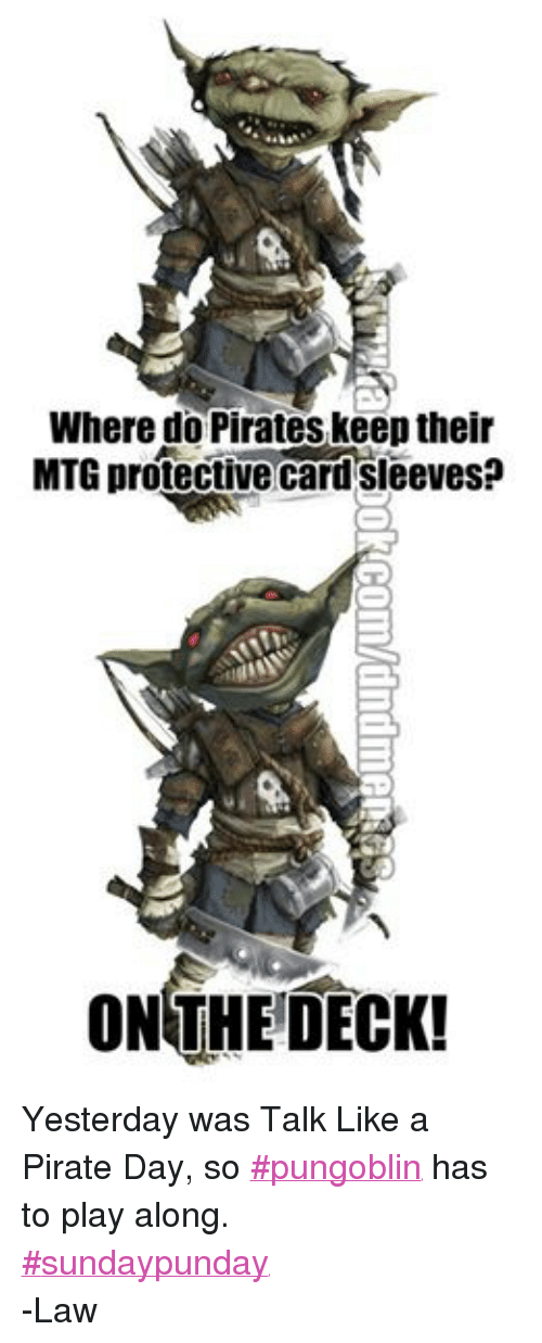 mtg: Where do Pirates keep their  MTG protective Card Sleeves  ON THE DECK! Yesterday was Talk Like a Pirate Day, so #pungoblin has to play along.  #sundaypunday -Law