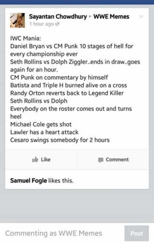 Wwe Memes: Sayantan Chowdhury WWE Memes  1 hour ago  IWC Mania  Daniel Bryan vs CM Punk 10 stages of hell for  every championship ever  Seth Rollins vs Dolph Ziggler. ends in draw. goes  again for an hour  CM Punk on commentary by himself  Batista and Triple H burned alive on a cross  Randy Orton reverts back to Legend Killer  Seth Rollins vs Dolph  Everybody on the roster comes out and turns  heel  Michael Cole gets shot  Lawler has a heart attack  Cesaro swings somebody for 2 hours  Like  la Comment  Samuel Fogle likes this.  Commenting as WWE Memes