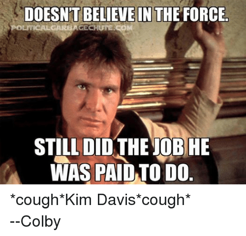 colbi: DOESNT BELIEVE IN  THE FORCE  OLITICALGARBAGECHUTESCO  STILL DID THE JOBHE  WAS PAID TO DO *cough*Kim Davis*cough* --Colby