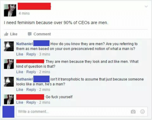 Feminization: 4 mins  I need feminism because over 90% of CEOs are men.  Like  Comment  Nathaniel How do you know they are men? Are you referring to  them as men based on your own preconceived notion of what a man is?  Like Reply 3 mins  They are men because they look and act like men. What  kind of question is that?  Like Reply 2 mins  Nathaniel  isn't it transphobic to assume that just because someone  looks like a man, he's a man?  Like Reply 2 mins  Go fuck yourself  Like Reply 2 mins  Write a comment.