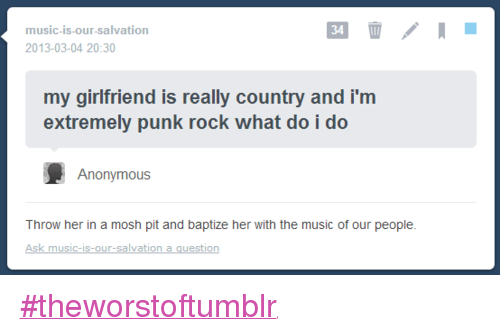 Moshed: music is our salvation  2013-03-04 20:30  my girlfriend is really country and i'm  extremely punk rock what do i do  Anonymous  Throw her in a mosh pit and baptize her with the music of our people.  Ask music is our salvation a guestion #theworstoftumblr
