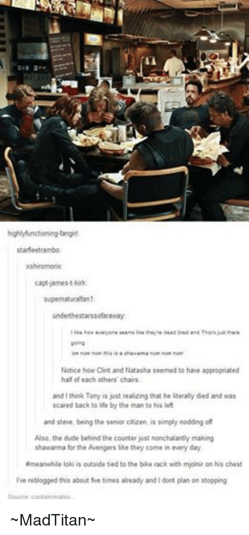 James T Kirk: highlyfunctioning-fangirl:  starfeetrambo  xshiromorix:  capt james-t-kirk:  supernaturalfan1  underthe starssofaraway:  like howeveryone seems like theyre dead tired and Thors just there  going  Ton nom nom thia la a  ahawama nom nom nom  Notice how Clint and Natasha seemed to have appropriated  half of each others' chairs.  and I think Tony is just realizing that he literally died and was  scared back to life by the man to his left  and steve, being the senior citizen, is simply nodding of  Also, the dude behind the counter just nonchalantly making  shawarma for the Avengers like they come in every day.  ameanwhile loki is outside tied to the bike rack with mjolnir on his chest  Ive reblogged this about five times already and dont plan on stopping  Source captainmatsu ~MadTitan~