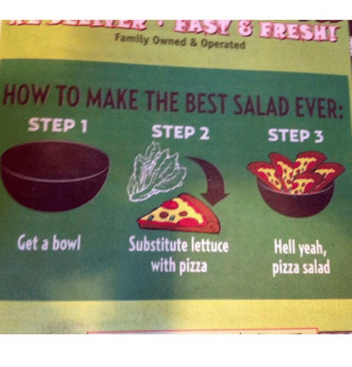 Family, Funny, and Pizza: Family owned & operated  HOW TO MAKE THE BEST SALAD EVER:  STEP 1  STEP 2  STEP 3  Get a bowl Substitute lettuce  Hell yeah,  with pizza  pizza salad