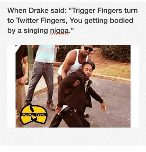 "Get Bodied: When Drake said: ""Trigger Fingers turn  to Twitter Fingers, You getting bodied  by a singing nigga.""  MEME TANG"