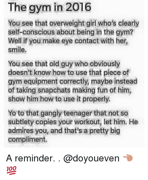 subtlety: The gym in 2016  You see that overweight girl who's clearly  self-conscious about being in the gym?  Well if you make eye contact with her  smile.  You see that old guy who obviously  doesn't know how to use that piece of  gym equipment correctly, maybe instead  of taking snapchats making fun of him,  show him how to use it properly.  Yo to that gangly teenager that not so  subtlety copies your workout, let him. He  admires you, and that's a pretty big  compliment. A reminder.-.-@doyoueven 👈🏼💯