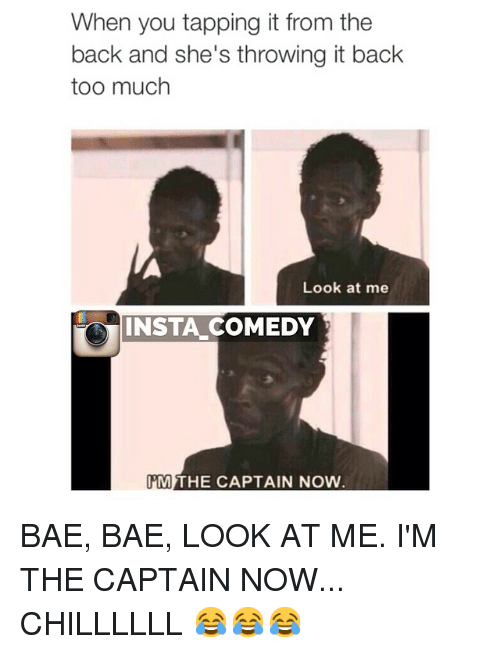 Look At Me Im The Captain: When you tapping it from the  back and she's throwing it back  too much  Look at me  INSTA COMEDY  PM  THE CAPTAIN NOW BAE, BAE, LOOK AT ME. I'M THE CAPTAIN NOW... CHILLLLLL 😂😂😂