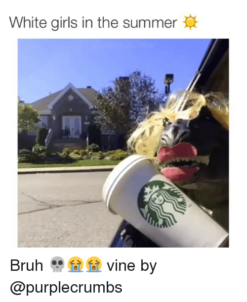 Bruh, Funny, and Girls: White girls in the summer Bruh 💀😭😭 vine by @purplecrumbs