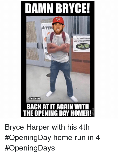 Mlb, Run, and Bryce Harper: DAMN BRYCE!  RIVER  The idea to ma  believe that you migt  @MLBMEME  BACK AT IT AGAIN WITH  THE OPENING DAY HOMER! Bryce Harper with his 4th OpeningDay home run in 4 OpeningDays