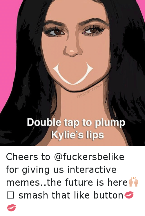 Funny, Future, and Meme: Double tap to plump  Kylie's lips Cheers to @fuckersbelike for giving us interactive memes..the future is here🙌🏻 smash that like button💋💋