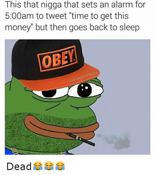 "Go to Sleep, Money, and Pepe the Frog: This that nigga that sets an alarm for 5:00am to tweet ""time to get this money"" but then goes back to sleep  Dead😂😂😂"